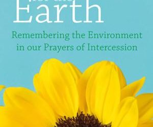 """Rob Kelsey's """"Praying for the Earth: Remembering the Environment in our Prayers of Intercession"""""""
