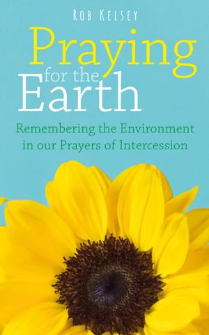 "Rob Kelsey's ""Praying for the Earth: Remembering the Environment in our Prayers of Intercession"""
